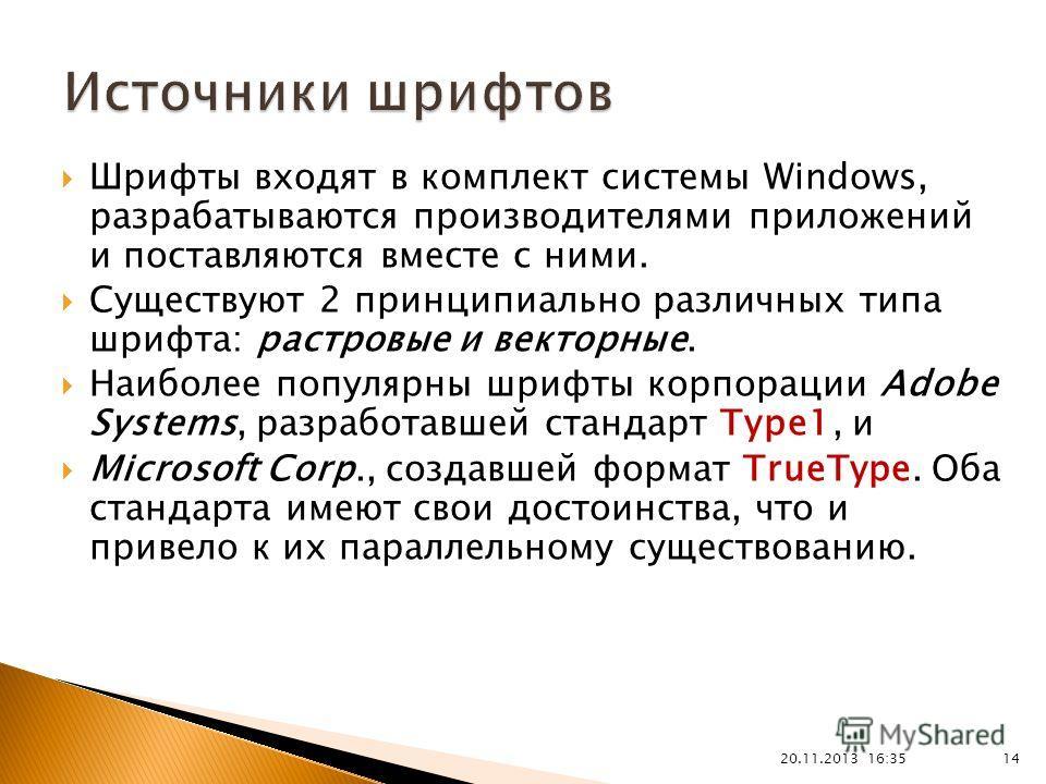 20.11.2013 16:37 14 Шрифты входят в комплект системы Windows, разрабатываются производителями приложений и поставляются вместе с ними. Существуют 2 принципиально различных типа шрифта: растровые и векторные. Наиболее популярны шрифты корпорации Adobe