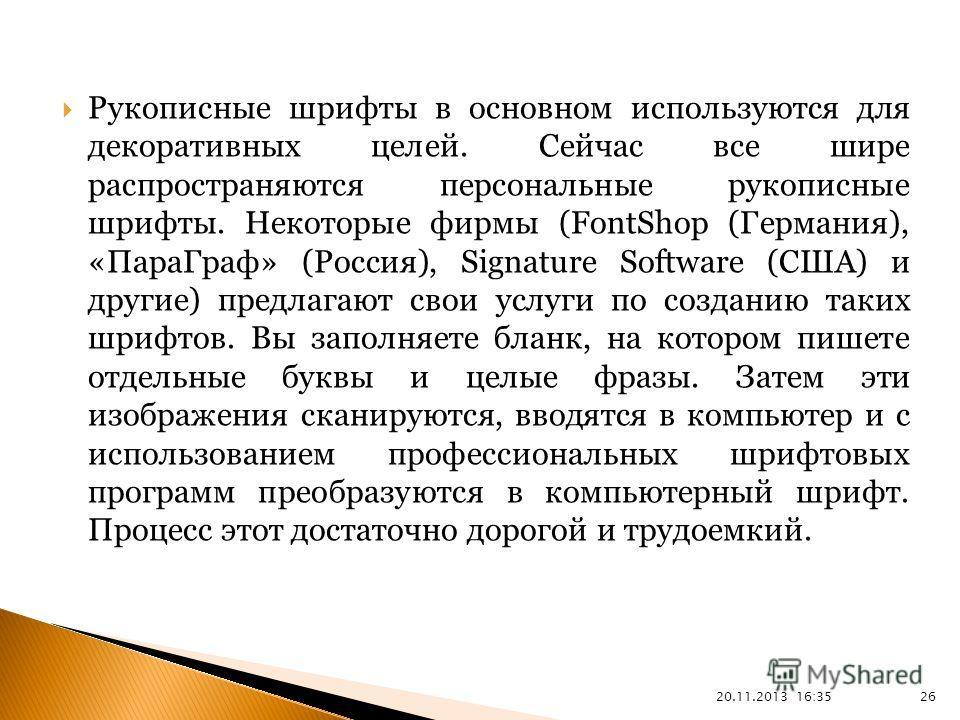 20.11.2013 16:37 26 Рукописные шрифты в основном используются для декоративных целей. Сейчас все шире распространяются персональные рукописные шрифты. Некоторые фирмы (FontShop (Германия), «ПараГраф» (Россия), Signature Software (США) и другие) предл