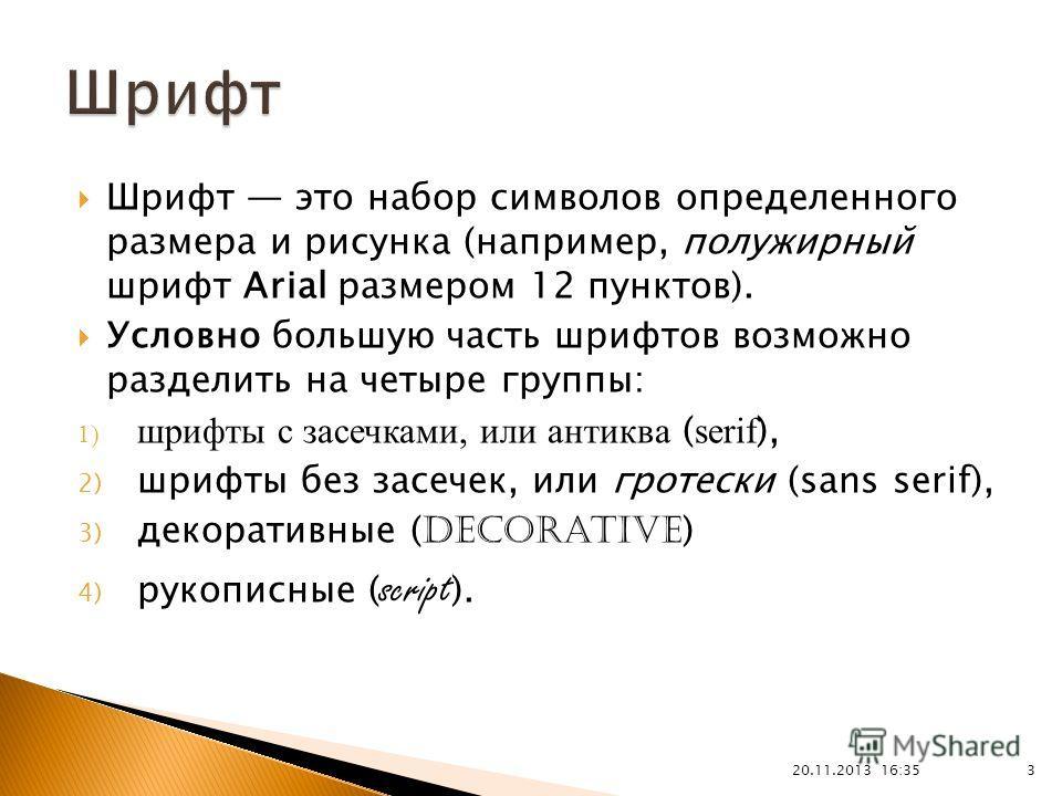 Шрифт это набор символов определенного размера и рисунка (например, полужирный шрифт Arial размером 12 пунктов). Условно большую часть шрифтов возможно разделить на четыре группы: 1) шрифты с засечками, или антиква ( serif ), 2) шрифты без засечек, и