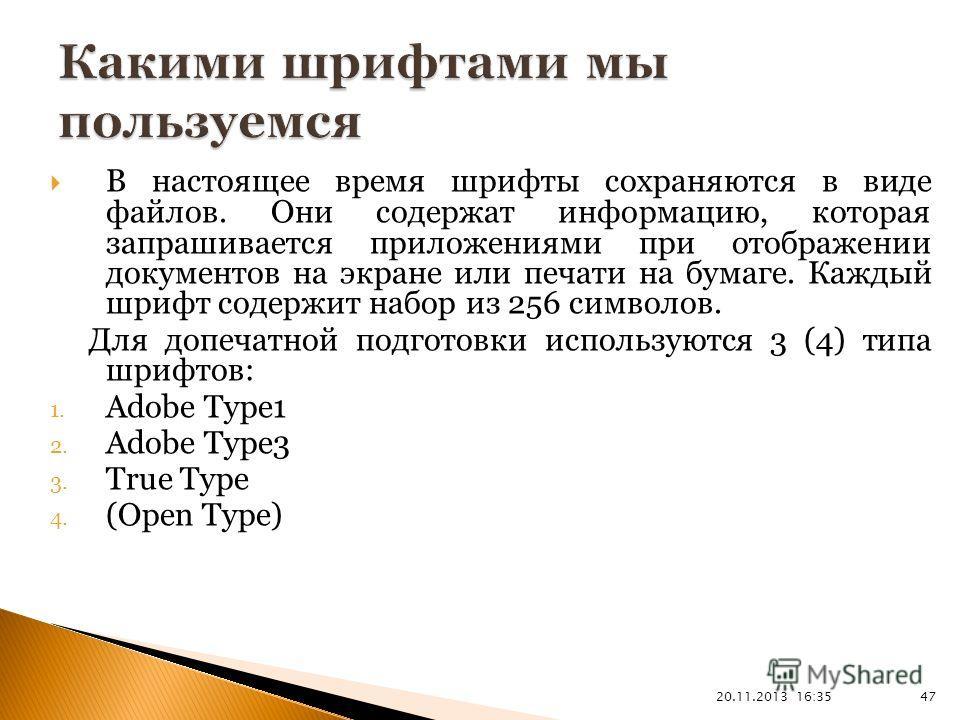 20.11.2013 16:37 47 В настоящее время шрифты сохраняются в виде файлов. Они содержат информацию, которая запрашивается приложениями при отображении документов на экране или печати на бумаге. Каждый шрифт содержит набор из 256 символов. Для допечатной