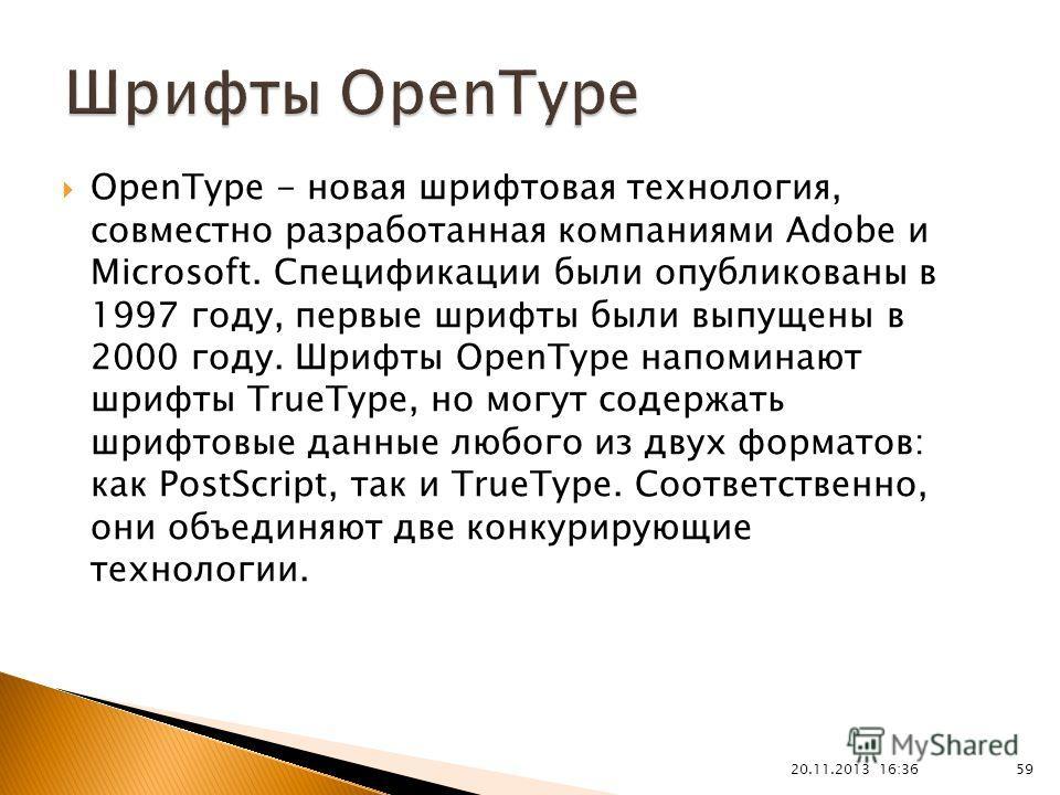 20.11.2013 16:37 59 OpenType - новая шрифтовая технология, совместно разработанная компаниями Adobe и Microsoft. Спецификации были опубликованы в 1997 году, первые шрифты были выпущены в 2000 году. Шрифты OpenType напоминают шрифты TrueType, но могут