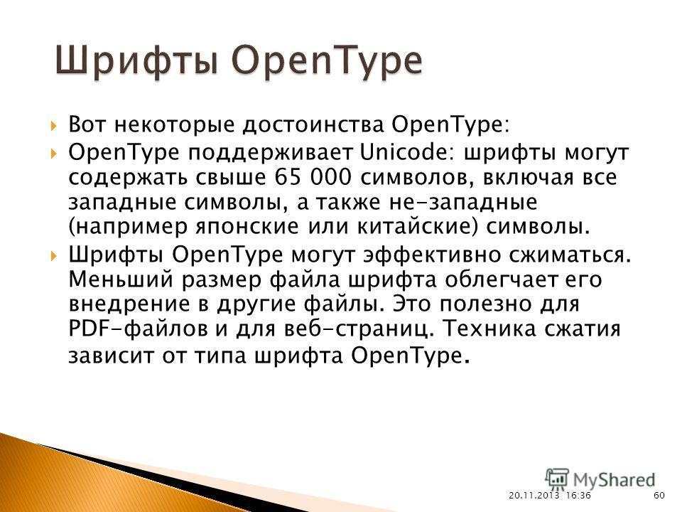 Вот некоторые достоинства OpenType: OpenType поддерживает Unicode: шрифты могут содержать свыше 65 000 символов, включая все западные символы, а также не-западные (например японские или китайские) символы. Шрифты OpenType могут эффективно сжиматься.