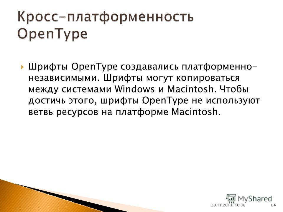 20.11.2013 16:37 64 Шрифты OpenType создавались платформенно- независимыми. Шрифты могут копироваться между системами Windows и Macintosh. Чтобы достичь этого, шрифты OpenType не используют ветвь ресурсов на платформе Macintosh.