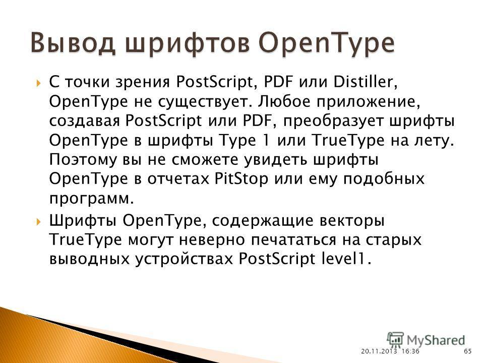 20.11.2013 16:37 65 С точки зрения PostScript, PDF или Distiller, OpenType не существует. Любое приложение, создавая PostScript или PDF, преобразует шрифты OpenType в шрифты Type 1 или TrueType на лету. Поэтому вы не сможете увидеть шрифты OpenType в