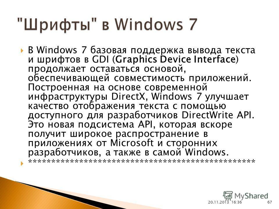 В Windows 7 базовая поддержка вывода текста и шрифтов в GDI (Graphics Device Interface) продолжает оставаться основой, обеспечивающей совместимость приложений. Построенная на основе современной инфраструктуры DirectX, Windows 7 улучшает качество отоб