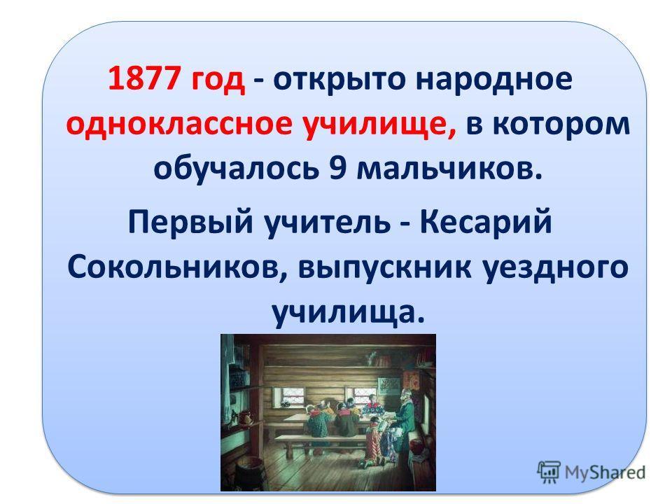 1877 год - открыто народное одноклассное училище, в котором обучалось 9 мальчиков. Первый учитель - Кесарий Сокольников, выпускник уездного училища.