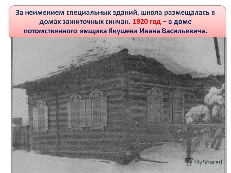 За неимением специальных зданий, школа размещалась в домах зажиточных синчан. 1920 год – в доме потомственного ямщика Якушева Ивана Васильевича.