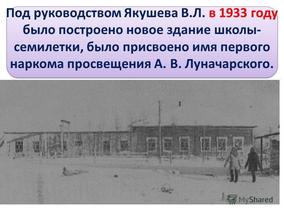 Под руководством Якушева В.Л. в 1933 году было построено новое здание школы- семилетки, было присвоено имя первого наркома просвещения А. В. Луначарского.
