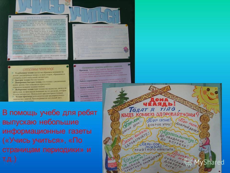 В помощь учебе для ребят выпускаю небольшие информационные газеты («Учись учиться», «По страницам периодики» и т.д.)