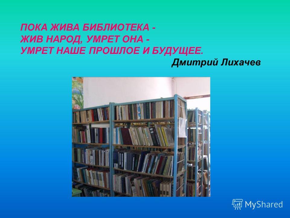 ПОКА ЖИВА БИБЛИОТЕКА - ЖИВ НАРОД, УМРЕТ ОНА - УМРЕТ НАШЕ ПРОШЛОЕ И БУДУЩЕЕ. Дмитрий Лихачев