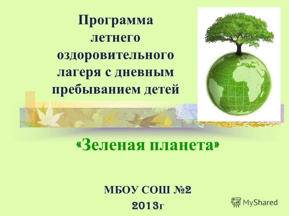 Программа летнего оздоровительного лагеря с дневным пребыванием детей « Зеленая планета » МБОУ СОШ 2 2013 г