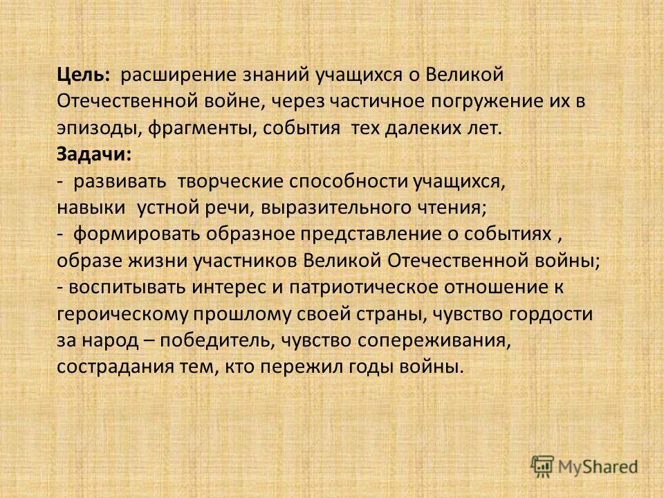 Цель: расширение знаний учащихся о Великой Отечественной войне, через частичное погружение их в эпизоды, фрагменты, события тех далеких лет. Задачи: - развивать творческие способности учащихся, навыки устной речи, выразительного чтения; - формировать
