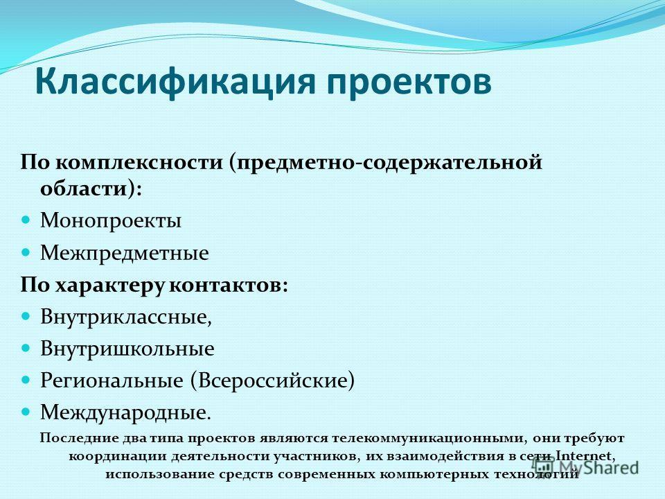 Классификация проектов По комплексности (предметно-содержательной области): Монопроекты Межпредметные По характеру контактов: Внутриклассные, Внутришкольные Региональные (Всероссийские) Международные. Последние два типа проектов являются телекоммуник