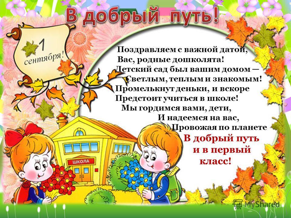 Поздравляем с важной датой, Вас, родные дошколята! Детский сад был вашим домом Светлым, теплым и знакомым! Промелькнут деньки, и вскоре Предстоит учиться в школе! Мы гордимся вами, дети, И надеемся на вас, Провожая по планете В добрый путь и в первый