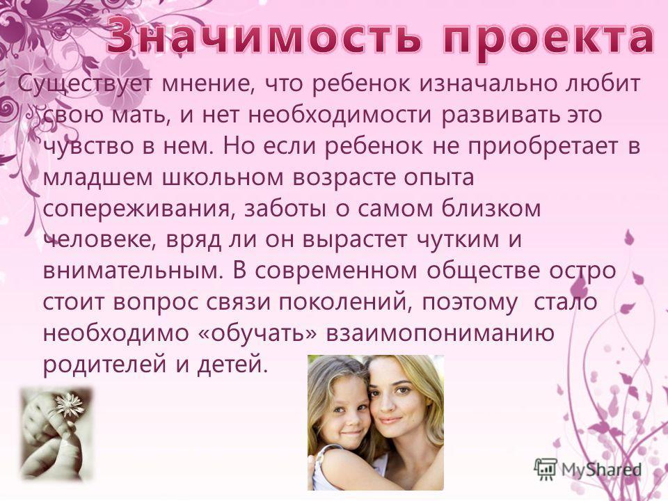 Существует мнение, что ребенок изначально любит свою мать, и нет необходимости развивать это чувство в нем. Но если ребенок не приобретает в младшем школьном возрасте опыта сопереживания, заботы о самом близком человеке, вряд ли он вырастет чутким и