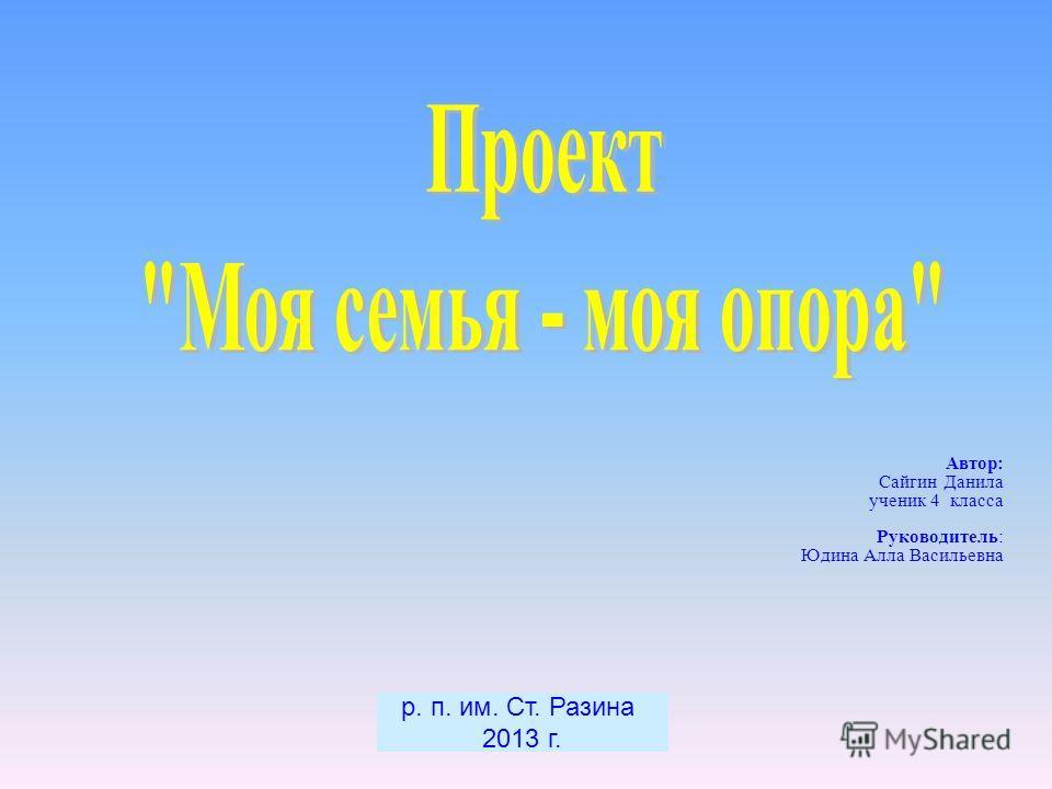 Автор : Сайгин Данила ученик 4 класса Руководитель : Юдина Алла Васильевна р. п. им. Ст. Разина 2013 г.