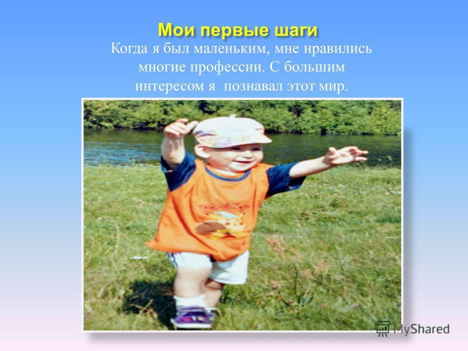 Мои первые шаги Когда я был маленьким, мне нравились многие профессии. С большим интересом я познавал этот мир.