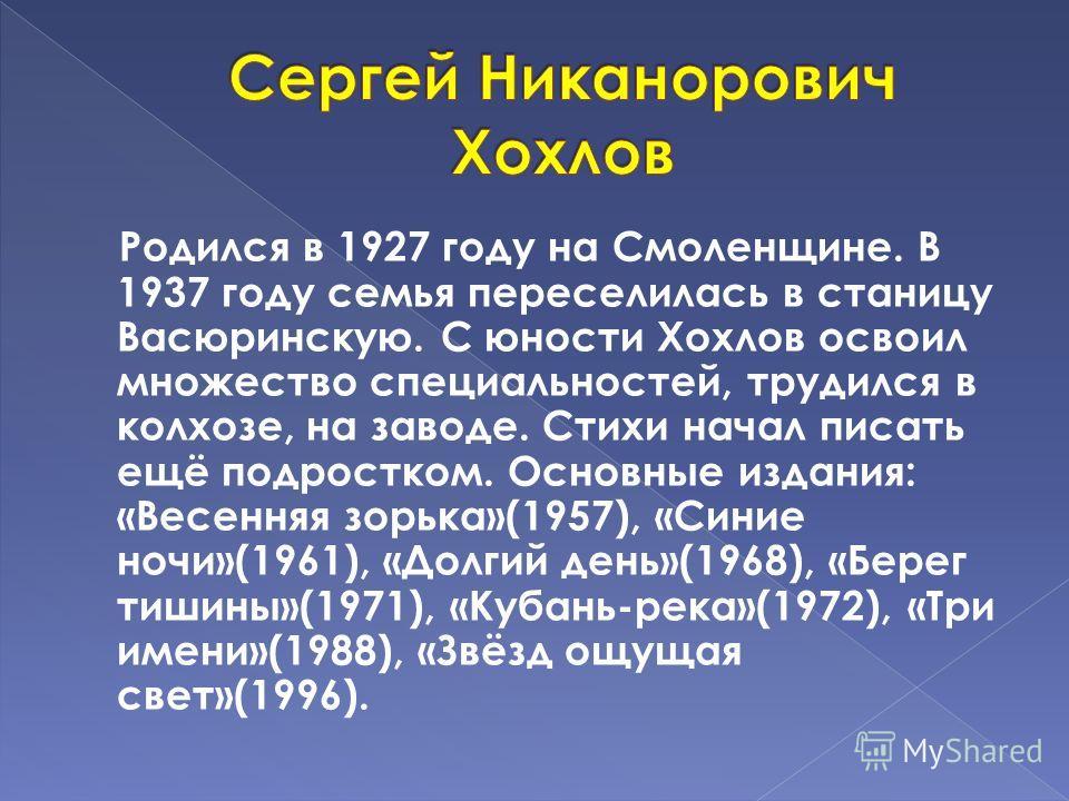 Родился в 1927 году на Смоленщине. В 1937 году семья переселилась в станицу Васюринскую. С юности Хохлов освоил множество специальностей, трудился в колхозе, на заводе. Стихи начал писать ещё подростком. Основные издания: «Весенняя зорька»(1957), «Си