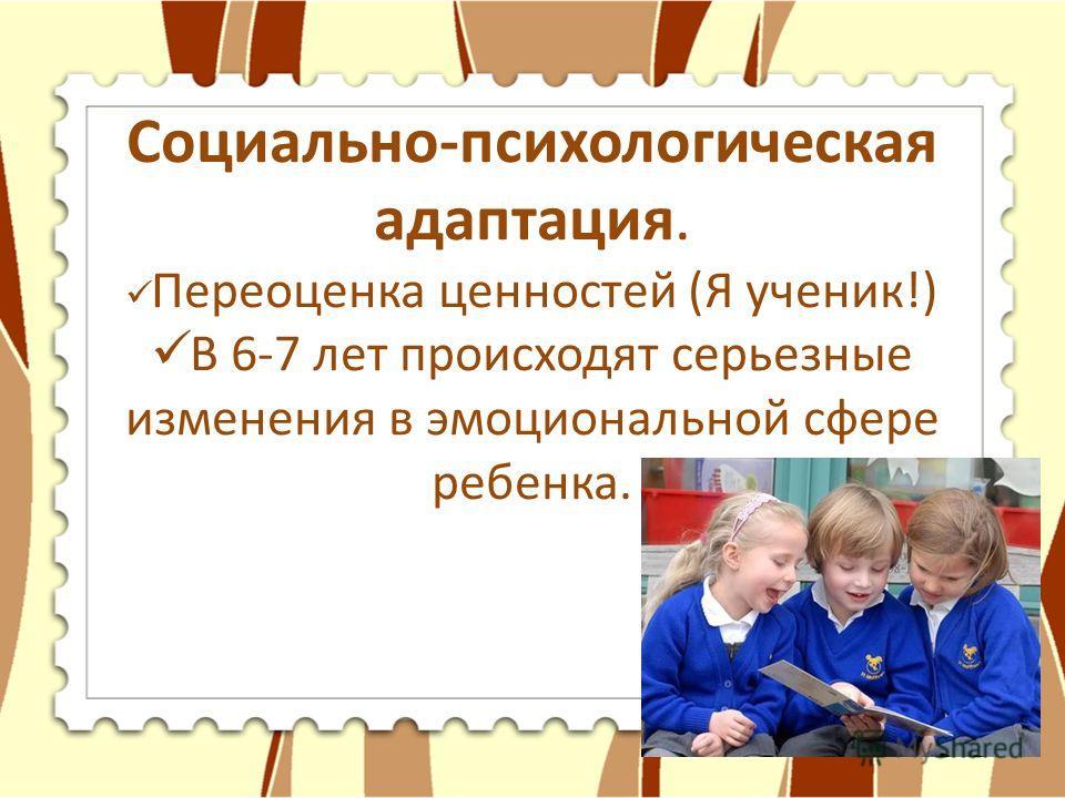 Социально-психологическая адаптация. Переоценка ценностей (Я ученик!) В 6-7 лет происходят серьезные изменения в эмоциональной сфере ребенка.