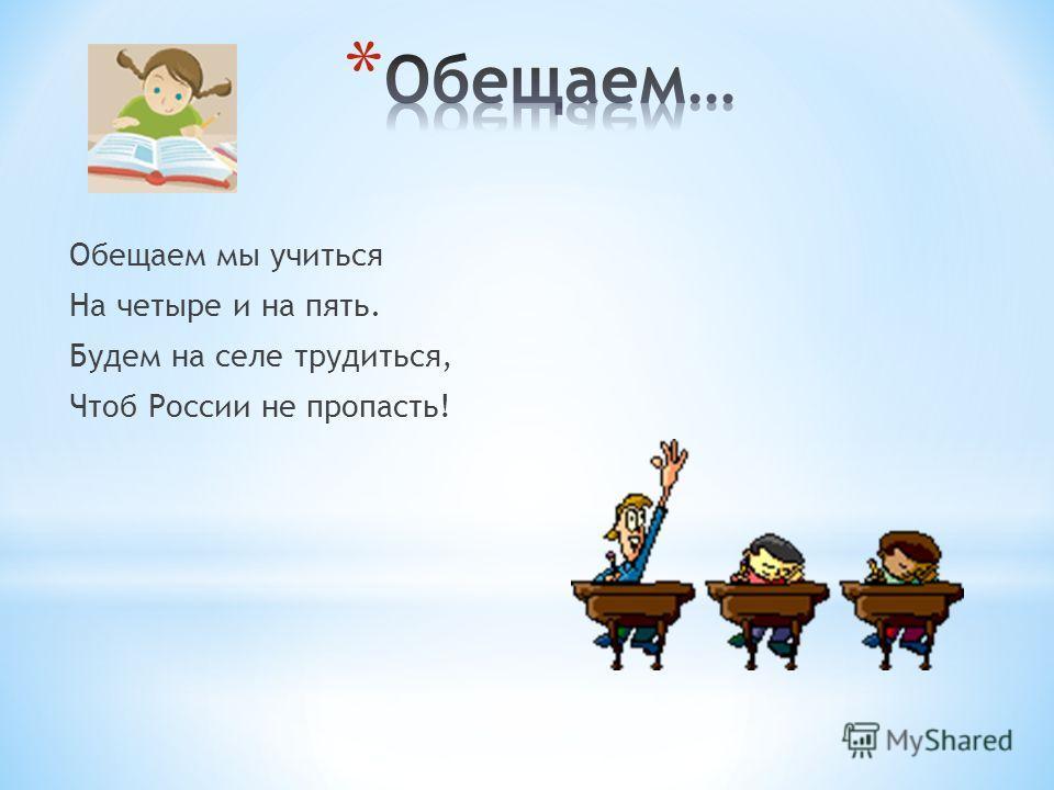 Обещаем мы учиться На четыре и на пять. Будем на селе трудиться, Чтоб России не пропасть!