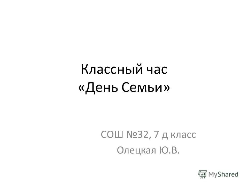 Классный час «День Семьи» СОШ 32, 7 д класс Олецкая Ю.В.