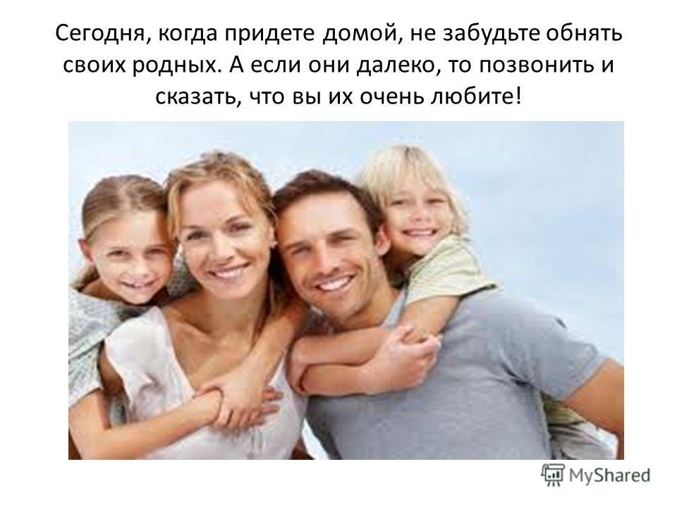 Сегодня, когда придете домой, не забудьте обнять своих родных. А если они далеко, то позвонить и сказать, что вы их очень любите!