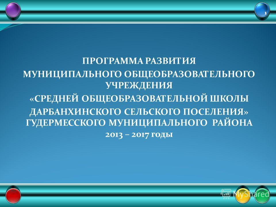 ПРОГРАММА РАЗВИТИЯ МУНИЦИПАЛЬНОГО ОБЩЕОБРАЗОВАТЕЛЬНОГО УЧРЕЖДЕНИЯ «СРЕДНЕЙ ОБЩЕОБРАЗОВАТЕЛЬНОЙ ШКОЛЫ ДАРБАНХИНСКОГО СЕЛЬСКОГО ПОСЕЛЕНИЯ» ГУДЕРМЕССКОГО МУНИЦИПАЛЬНОГО РАЙОНА 2013 – 2017 годы