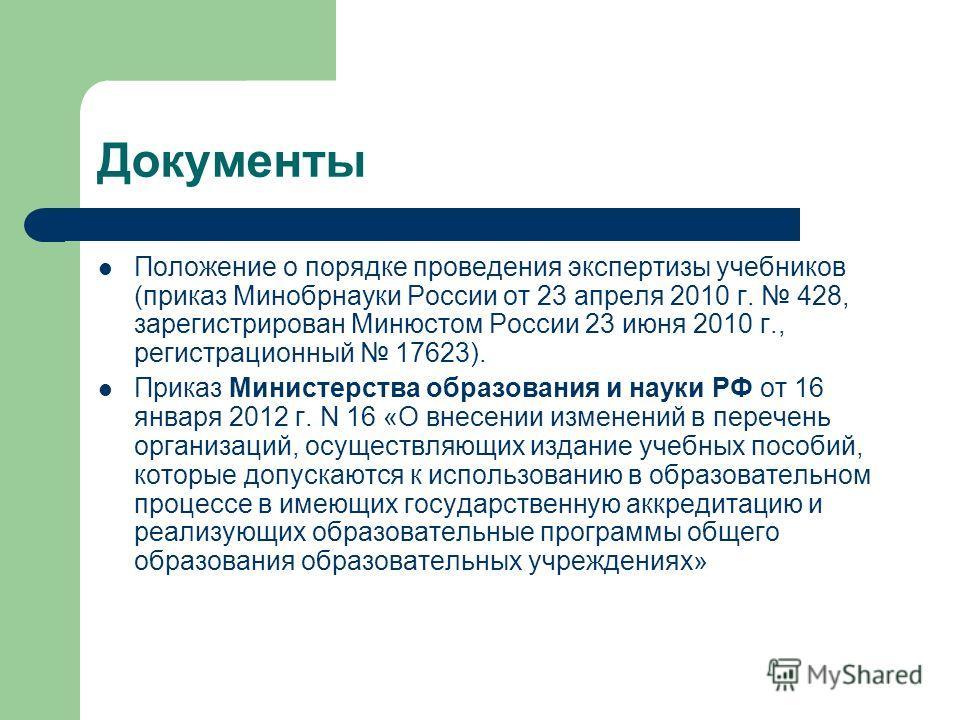 Документы Положение о порядке проведения экспертизы учебников (приказ Минобрнауки России от 23 апреля 2010 г. 428, зарегистрирован Минюстом России 23 июня 2010 г., регистрационный 17623). Приказ Министерства образования и науки РФ от 16 января 2012 г
