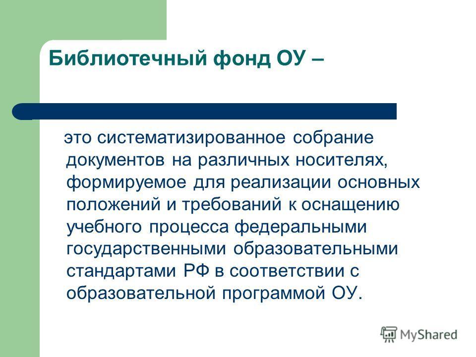 Библиотечный фонд ОУ – это систематизированное собрание документов на различных носителях, формируемое для реализации основных положений и требований к оснащению учебного процесса федеральными государственными образовательными стандартами РФ в соотве