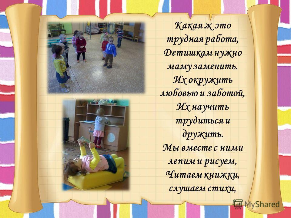 Какая ж это трудная работа, Детишкам нужно маму заменить. Их окружить любовью и заботой, Их научить трудиться и дружить. Мы вместе с ними лепим и рисуем, Читаем книжки, слушаем стихи,