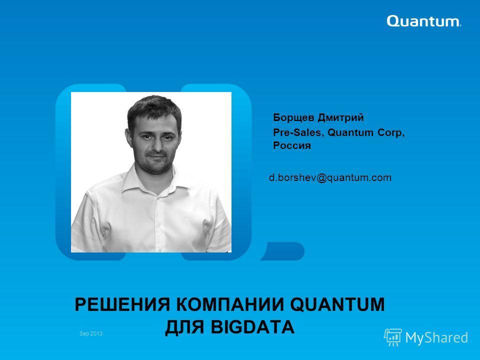 Sep 2013 d.borshev@quantum.com РЕШЕНИЯ КОМПАНИИ QUANTUM ДЛЯ BIGDATA Борщев Дмитрий Pre-Sales, Quantum Corp, Россия