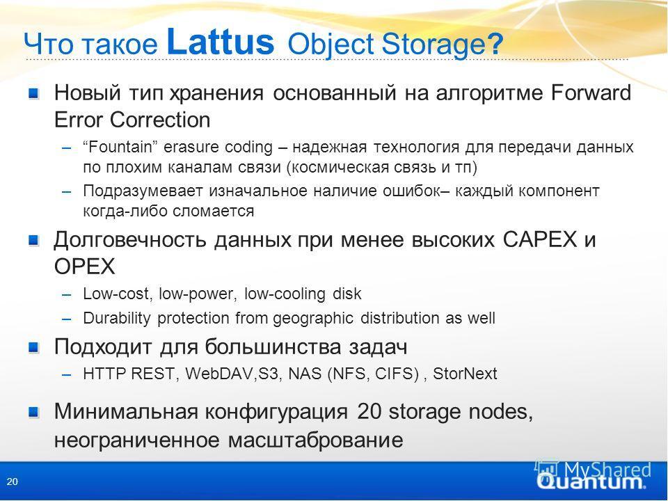Что такое Lattus Object Storage? Новый тип хранения основанный на алгоритме Forward Error Correction –Fountain erasure coding – надежная технология для передачи данных по плохим каналам связи (космическая связь и тп) –Подразумевает изначальное наличи
