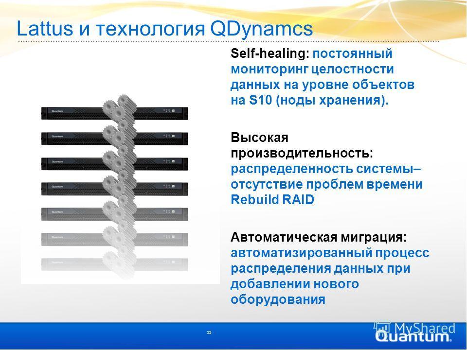 Lattus и технология QDynamcs Self-healing: постоянный мониторинг целостности данных на уровне объектов на S10 (ноды хранения). Высокая производительность: распределенность системы– отсутствие проблем времени Rebuild RAID Автоматическая миграция: авто