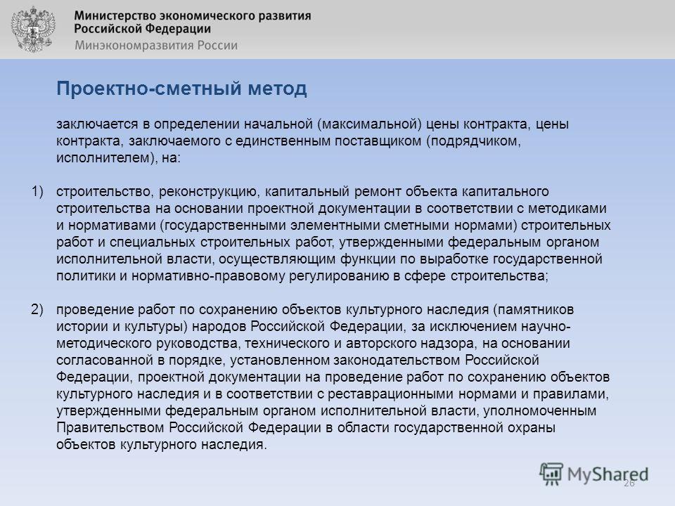 26 Проектно-сметный метод заключается в определении начальной (максимальной) цены контракта, цены контракта, заключаемого с единственным поставщиком (подрядчиком, исполнителем), на: 1)строительство, реконструкцию, капитальный ремонт объекта капитальн