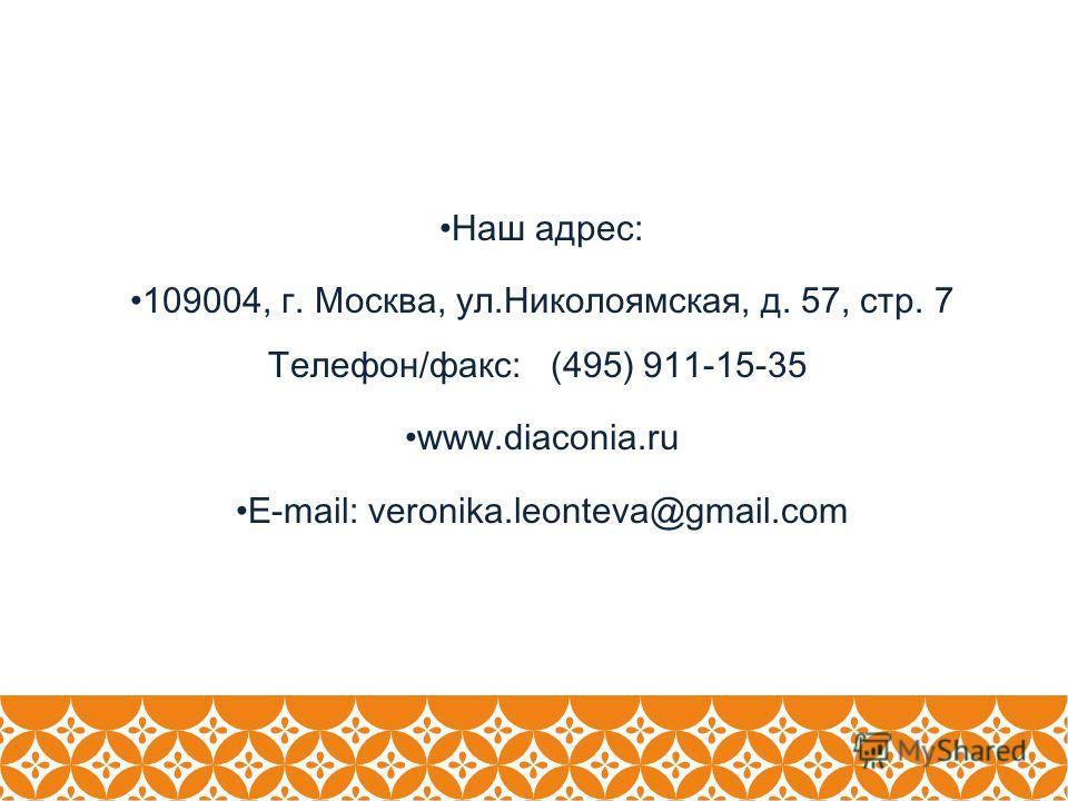 Наш адрес: 109004, г. Москва, ул.Николоямская, д. 57, стр. 7 Телефон/факс: (495) 911-15-35 www.diaconia.ru E-mail: veronika.leonteva@gmail.com