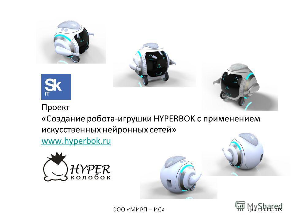 Проект «Создание робота-игрушки HYPERBOK с применением искусственных нейронных сетей» www.hyperbok.ru www.hyperbok.ru ООО «МИРП – ИС» Дата: 10.10.2013