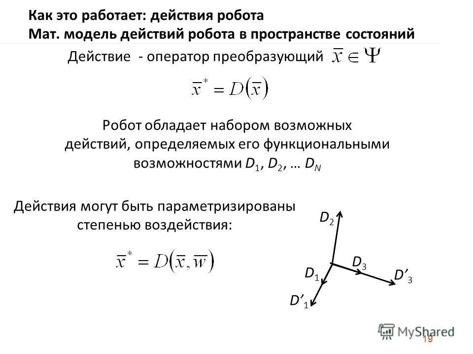 19 Действие - оператор преобразующий Робот обладает набором возможных действий, определяемых его функциональными возможностями D 1, D 2, … D N Действия могут быть параметризированы степенью воздействия: Как это работает: действия робота Мат. модель д