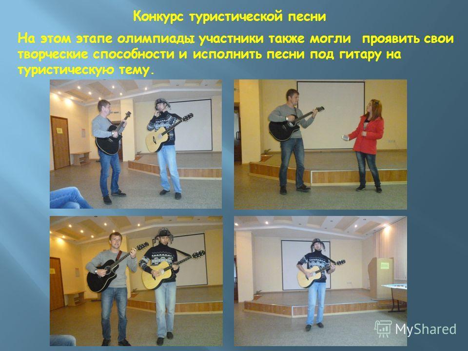Конкурс туристической песни На этом этапе олимпиады участники также могли проявить свои творческие способности и исполнить песни под гитару на туристическую тему.