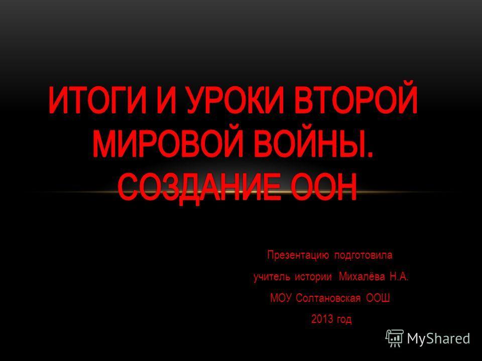 Презентацию подготовила учитель истории Михалёва Н.А. МОУ Солтановская ООШ 2013 год