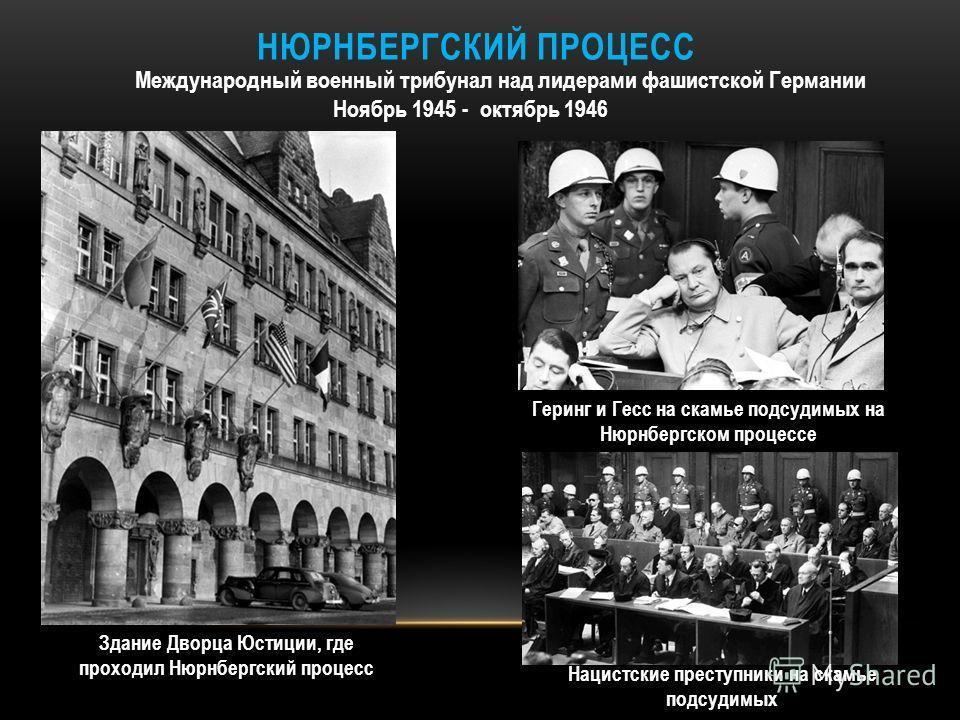 НЮРНБЕРГСКИЙ ПРОЦЕСС Международный военный трибунал над лидерами фашистской Германии Ноябрь 1945 - октябрь 1946 Здание Дворца Юстиции, где проходил Нюрнбергский процесс Геринг и Гесс на скамье подсудимых на Нюрнбергском процессе Нацистские преступник