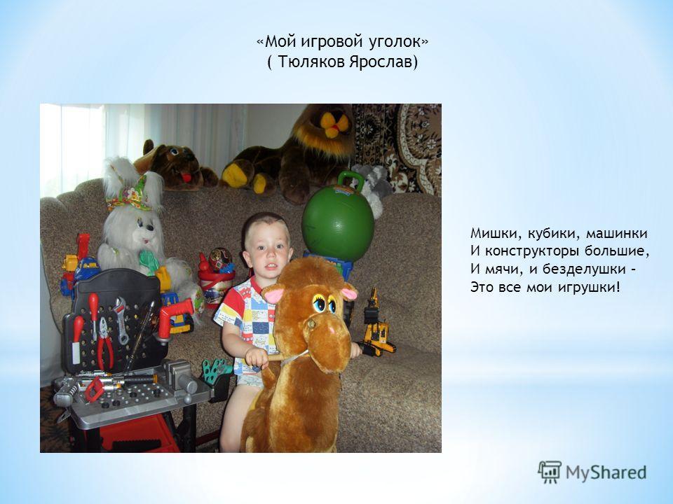 «Мой игровой уголок» ( Тюляков Ярослав) Мишки, кубики, машинки И конструкторы большие, И мячи, и безделушки – Это все мои игрушки!