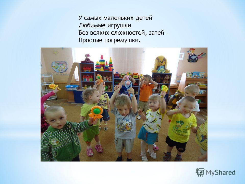 У самых маленьких детей Любимые игрушки Без всяких сложностей, затей – Простые погремушки.