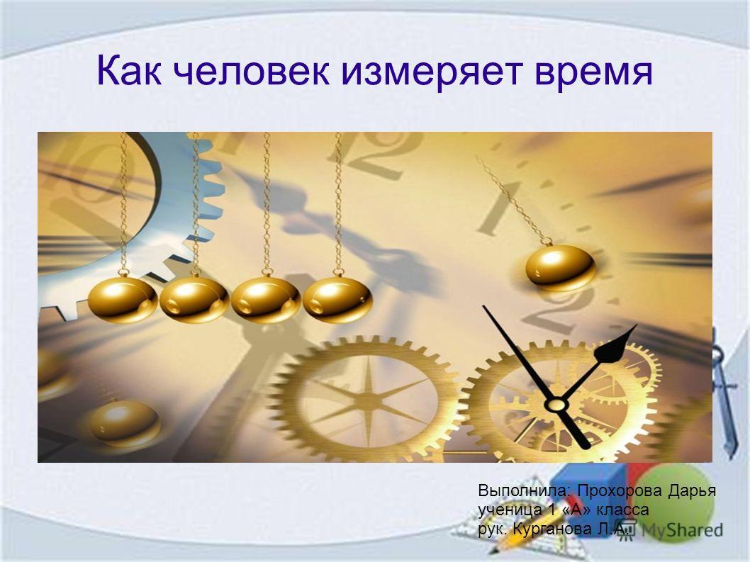 Как человек измеряет время Выполнила: Прохорова Дарья ученица 1 «А» класса рук. Курганова Л.А.