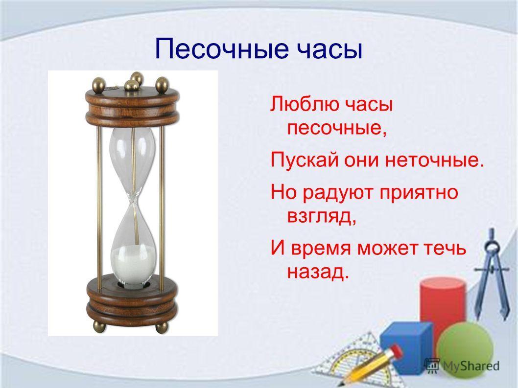 Песочные часы Люблю часы песочные, Пускай они неточные. Но радуют приятно взгляд, И время может течь назад.