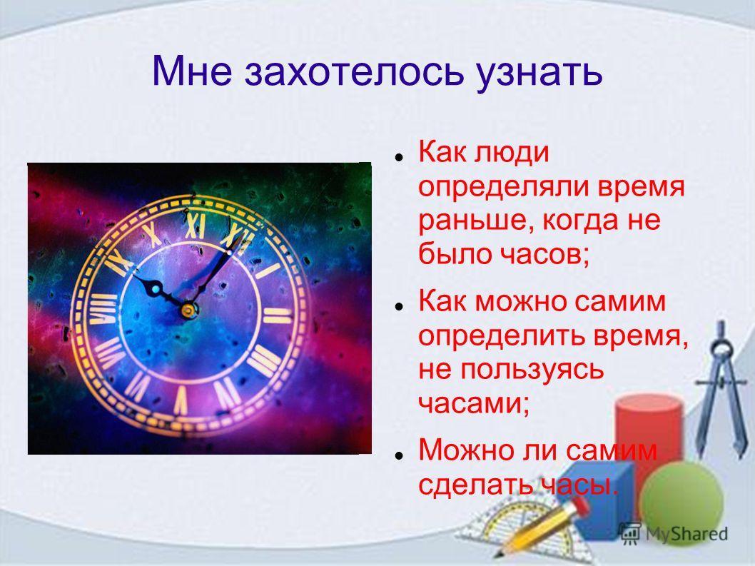 Мне захотелось узнать Как люди определяли время раньше, когда не было часов; Как можно самим определить время, не пользуясь часами; Можно ли самим сделать часы.