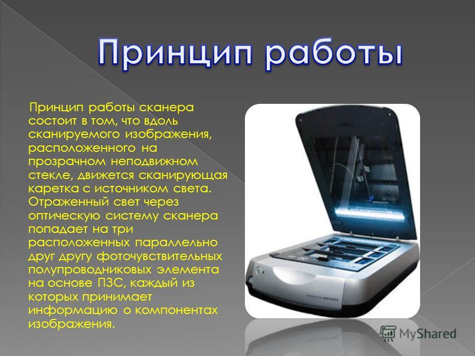 Принцип работы сканера состоит в том, что вдоль сканируемого изображения, расположенного на прозрачном неподвижном стекле, движется сканирующая каретка с источником света. Отраженный свет через оптическую систему сканера попадает на три расположенных