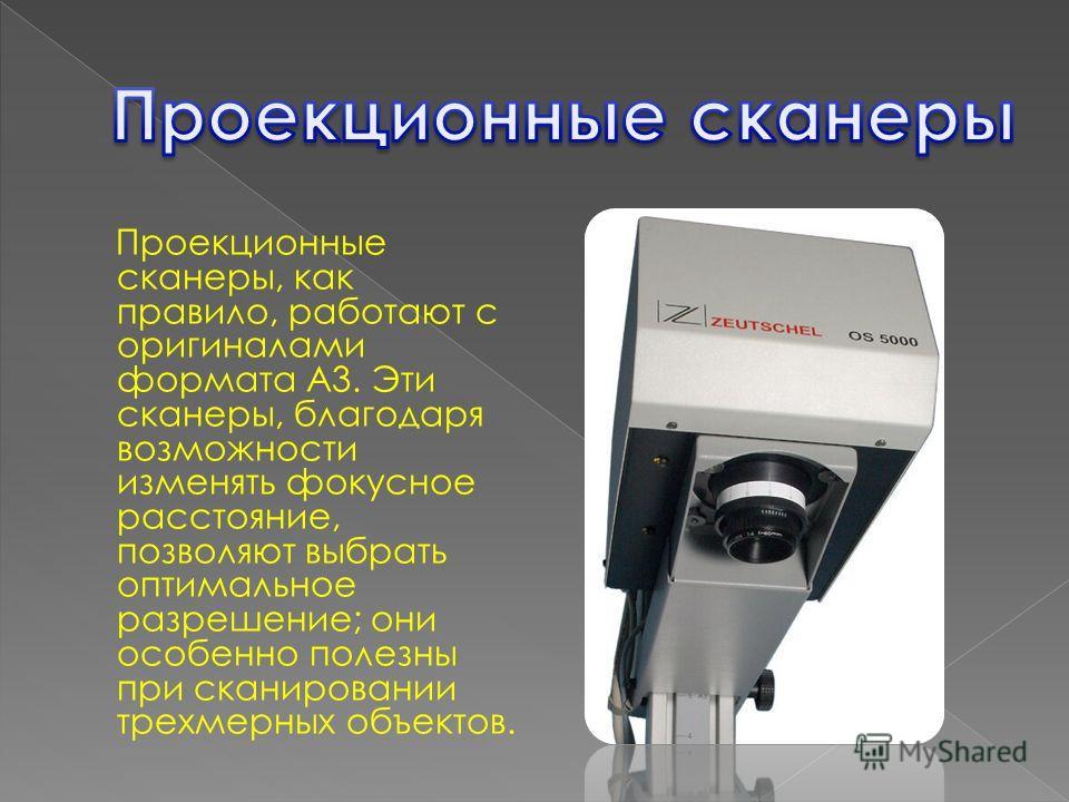 Проекционные сканеры, как правило, работают с оригиналами формата A3. Эти сканеры, благодаря возможности изменять фокусное расстояние, позволяют выбрать оптимальное разрешение; они особенно полезны при сканировании трехмерных объектов.