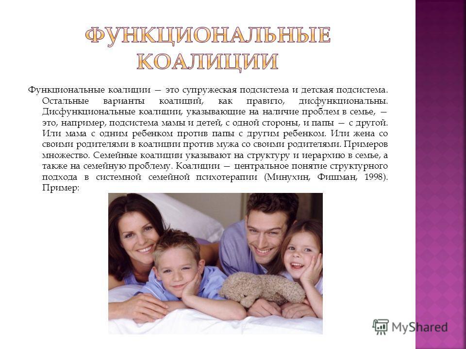 Функциональные коалиции это супружеская подсистема и детская подсистема. Остальные варианты коалиций, как правило, дисфункциональны. Дисфункциональные коалиции, указывающие на наличие проблем в семье, это, например, подсистема мамы и детей, с одной с