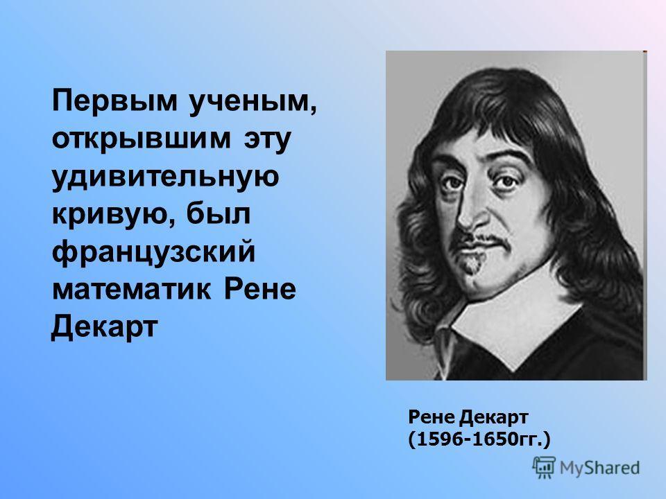 Первым ученым, открывшим эту удивительную кривую, был французский математик Рене Декарт Рене Декарт (1596-1650гг.)