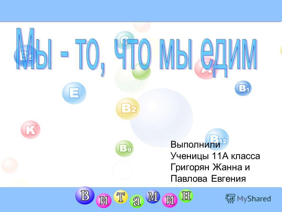 Выполнили Ученицы 11А класса Григорян Жанна и Павлова Евгения